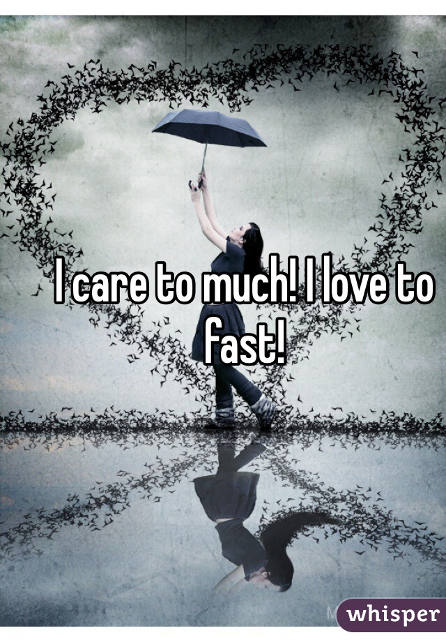 I care to much! I love to fast!