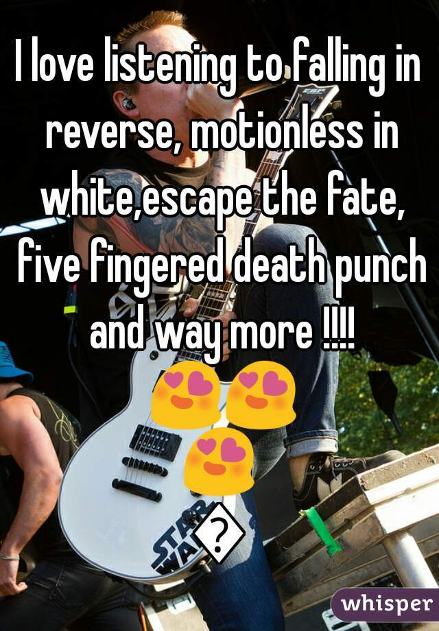 I love listening to falling in reverse, motionless in white,escape the fate, five fingered death punch and way more !!!! 😍😍😍😍