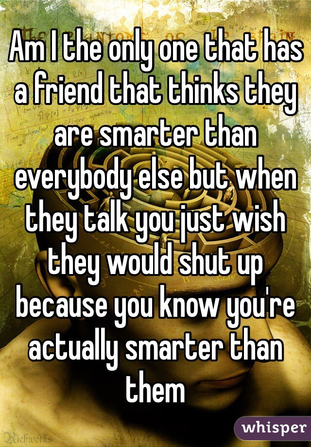 Am I the only one that has a friend that thinks they are smarter than everybody else but when they talk you just wish they would shut up because you know you're actually smarter than them