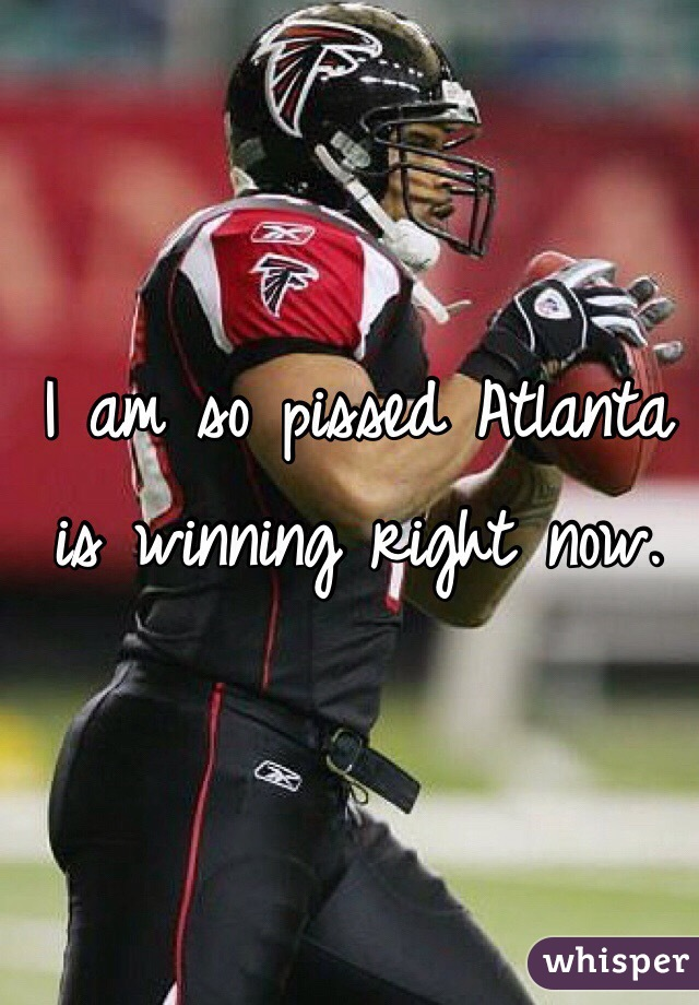 I am so pissed Atlanta is winning right now.
