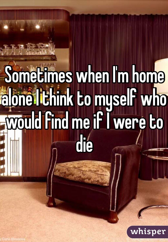 Sometimes when I'm home alone I think to myself who would find me if I were to die