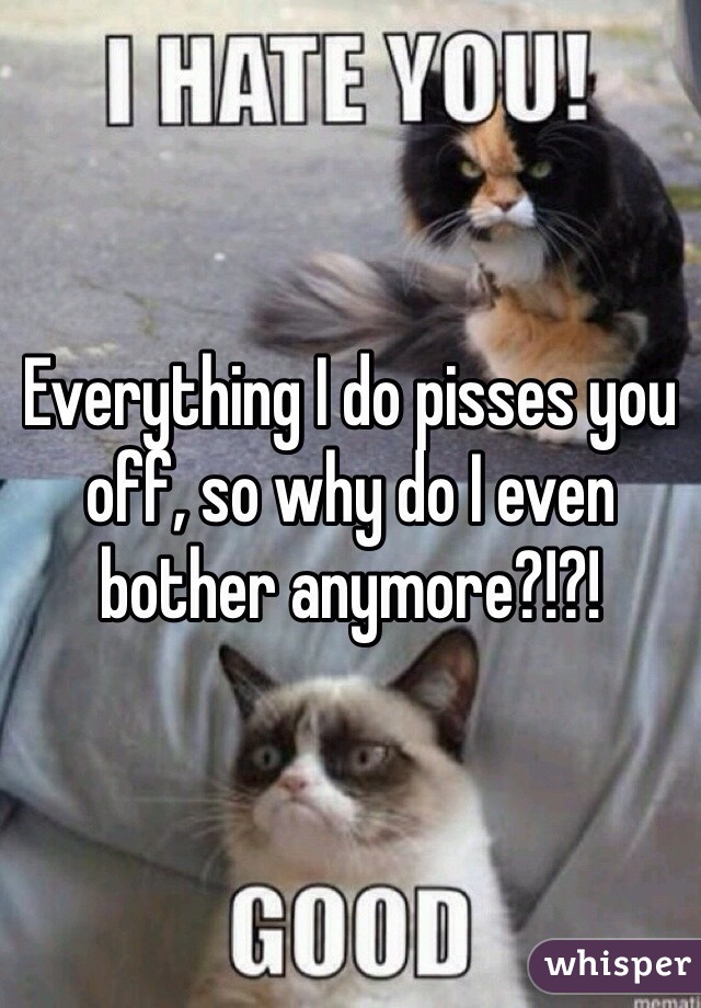 Everything I do pisses you off, so why do I even bother anymore?!?!