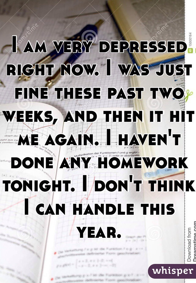 I am very depressed right now. I was just fine these past two weeks, and then it hit me again. I haven't done any homework tonight. I don't think I can handle this year.