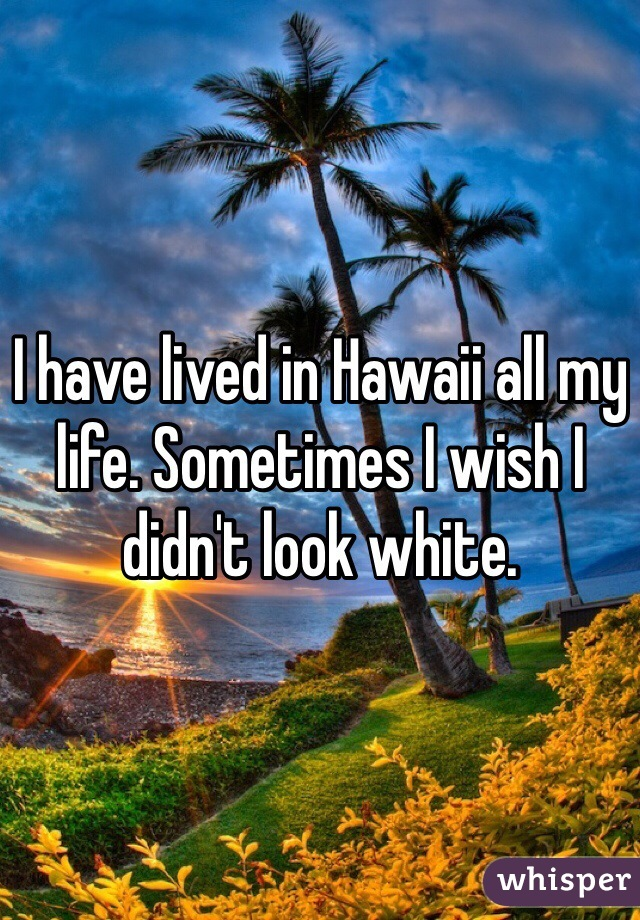 I have lived in Hawaii all my life. Sometimes I wish I didn't look white.