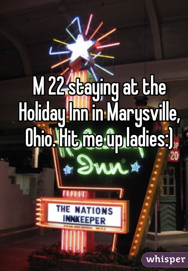 M 22 staying at the Holiday Inn in Marysville, Ohio. Hit me up ladies:)