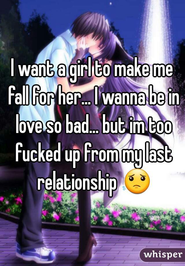 I want a girl to make me fall for her... I wanna be in love so bad... but im too fucked up from my last relationship 😟