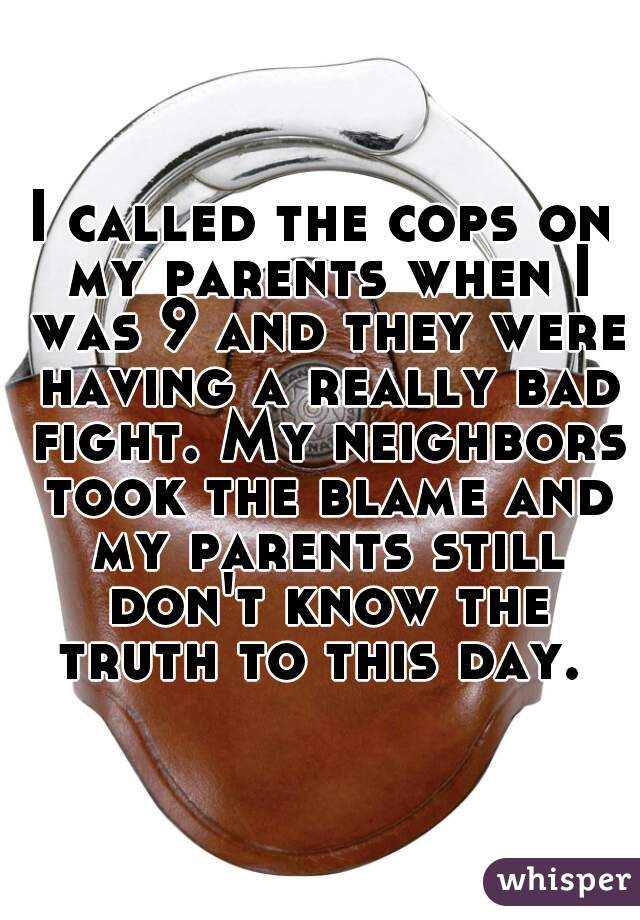 I called the cops on my parents when I was 9 and they were having a really bad fight. My neighbors took the blame and my parents still don't know the truth to this day.