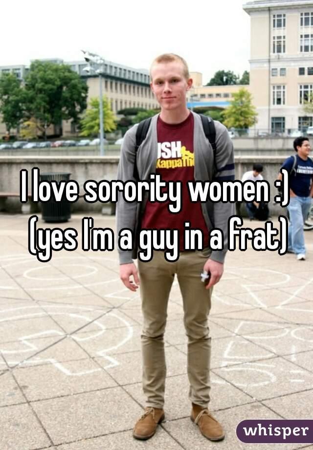 I love sorority women :) (yes I'm a guy in a frat)
