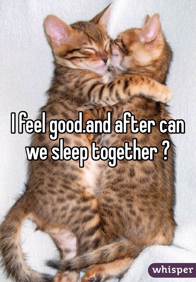 I feel good.and after can we sleep together ?
