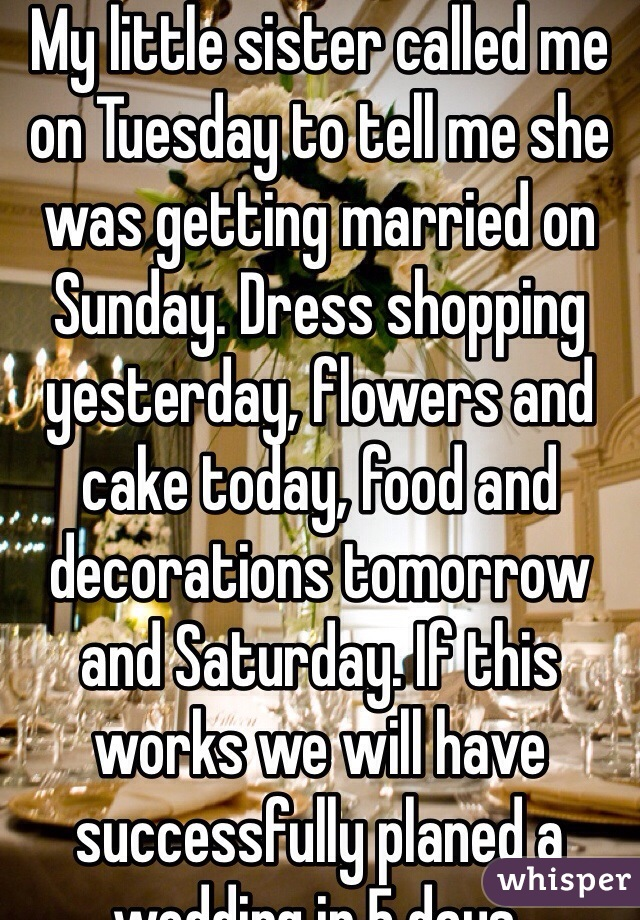 My little sister called me on Tuesday to tell me she was getting married on Sunday. Dress shopping yesterday, flowers and cake today, food and decorations tomorrow and Saturday. If this works we will have successfully planed a wedding in 5 days.