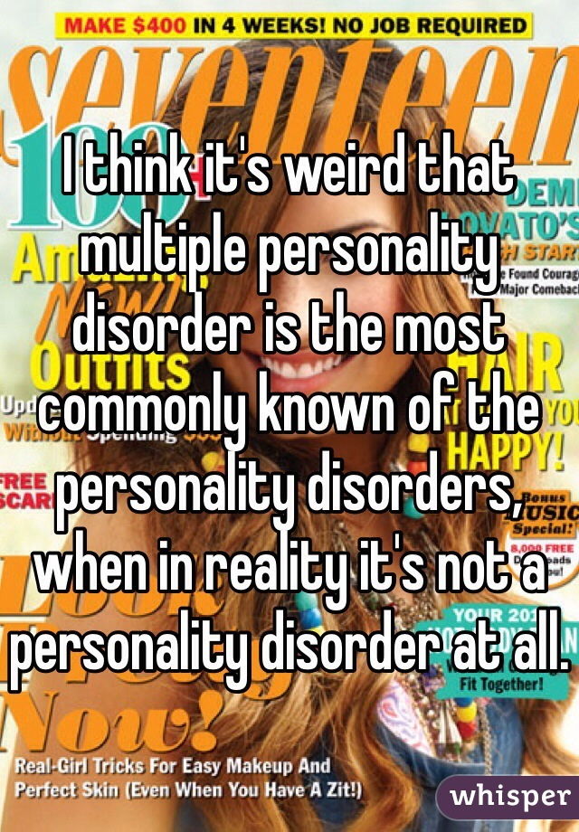 I think it's weird that multiple personality disorder is the most commonly known of the personality disorders, when in reality it's not a personality disorder at all.