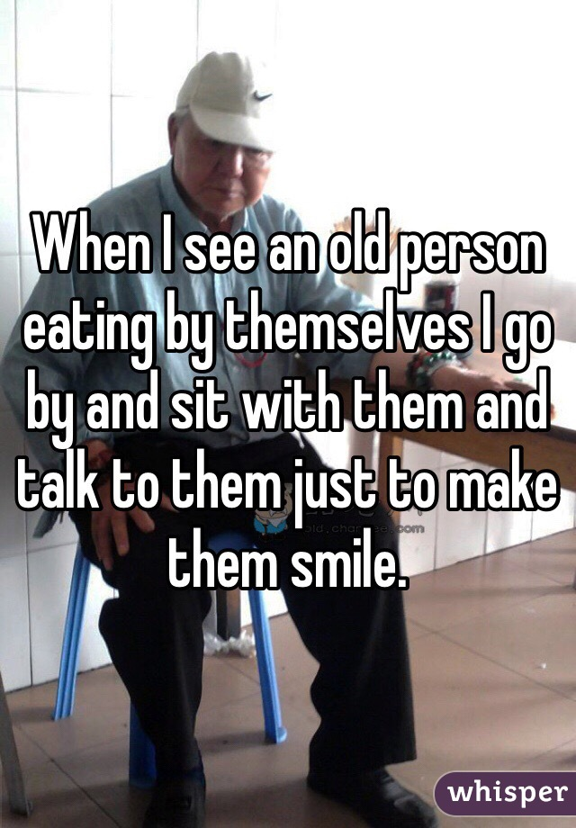 When I see an old person eating by themselves I go by and sit with them and talk to them just to make them smile.