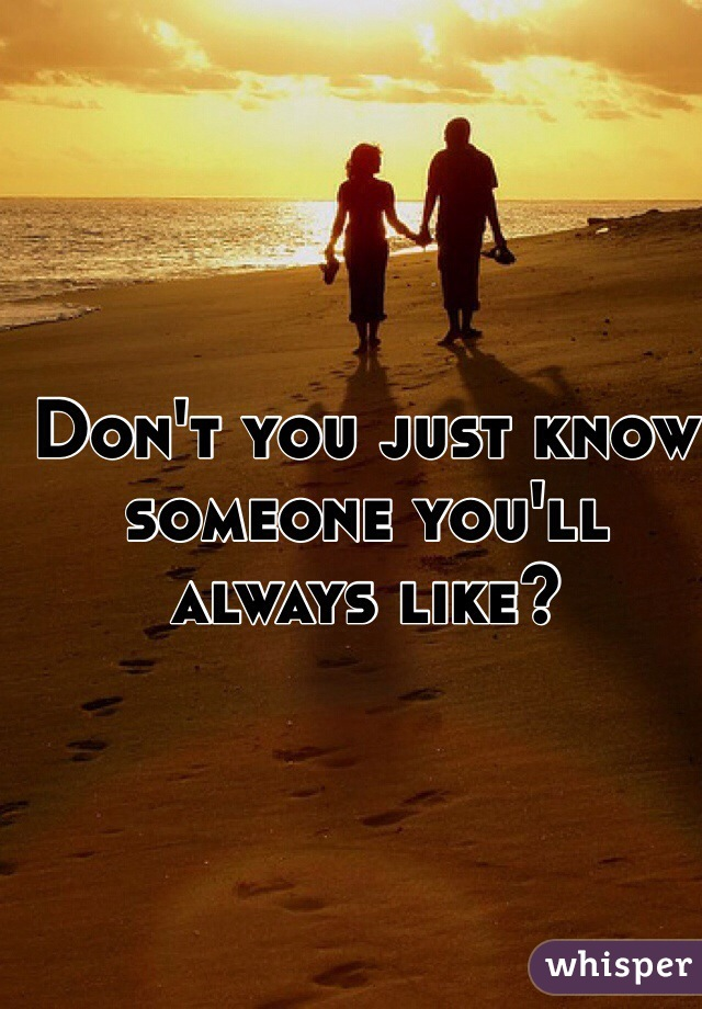 Don't you just know someone you'll always like?