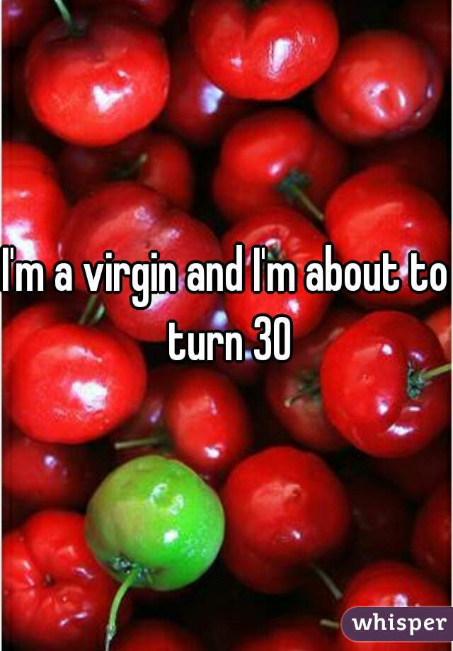 I'm a virgin and I'm about to turn 30