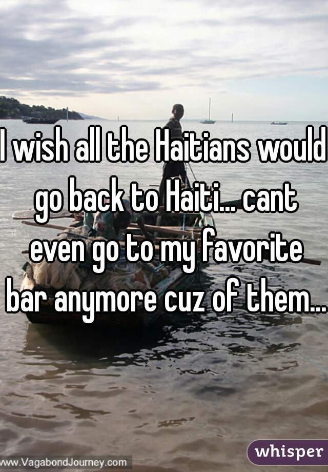 I wish all the Haitians would go back to Haiti... cant even go to my favorite bar anymore cuz of them...
