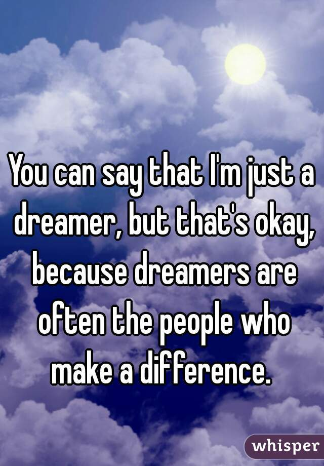 You can say that I'm just a dreamer, but that's okay, because dreamers are often the people who make a difference.
