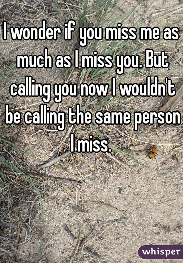 I wonder if you miss me as much as I miss you. But calling you now I wouldn't be calling the same person I miss.