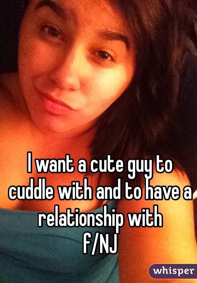 I want a cute guy to cuddle with and to have a relationship with f/NJ