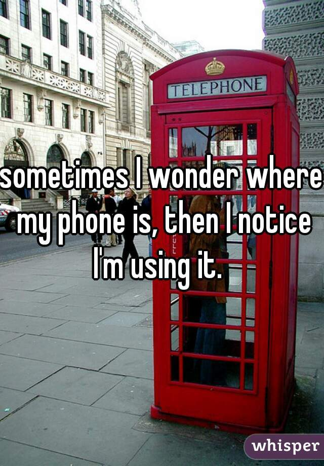 sometimes I wonder where my phone is, then I notice I'm using it.