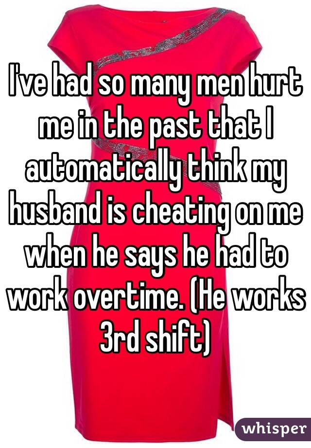 I've had so many men hurt me in the past that I automatically think my husband is cheating on me when he says he had to work overtime. (He works 3rd shift)