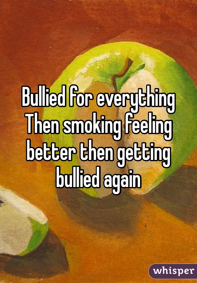 Bullied for everything Then smoking feeling better then getting bullied again