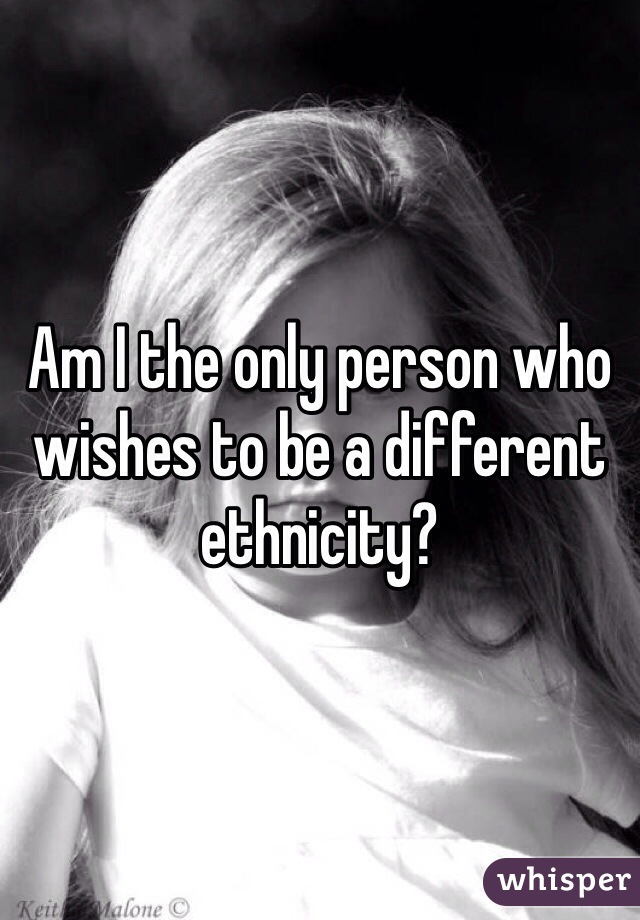 Am I the only person who wishes to be a different ethnicity?