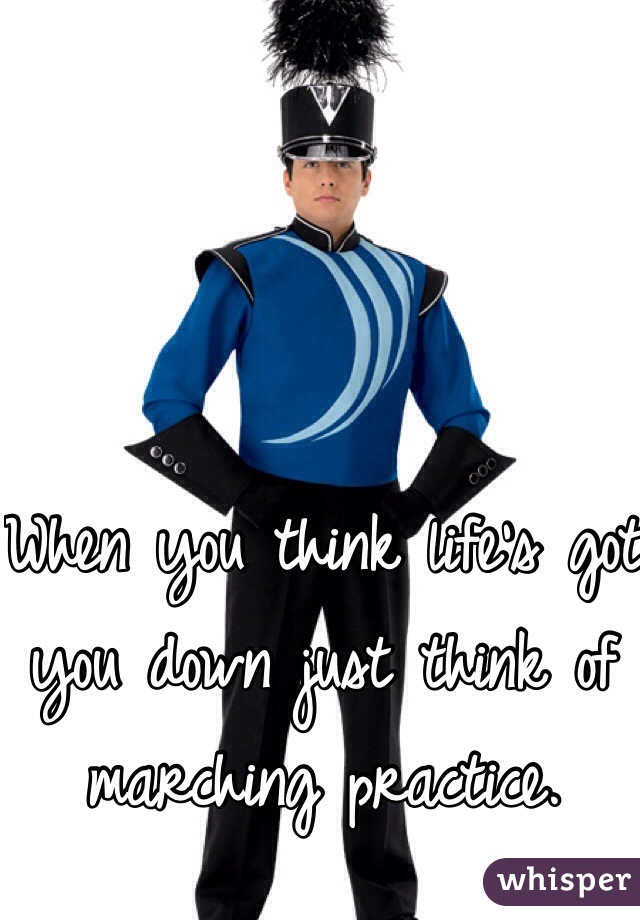 When you think life's got you down just think of marching practice.