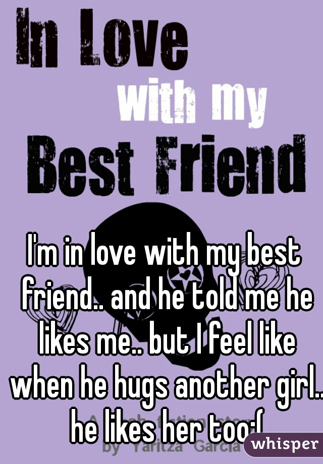 I'm in love with my best friend.. and he told me he likes me.. but I feel like when he hugs another girl.. he likes her too:(