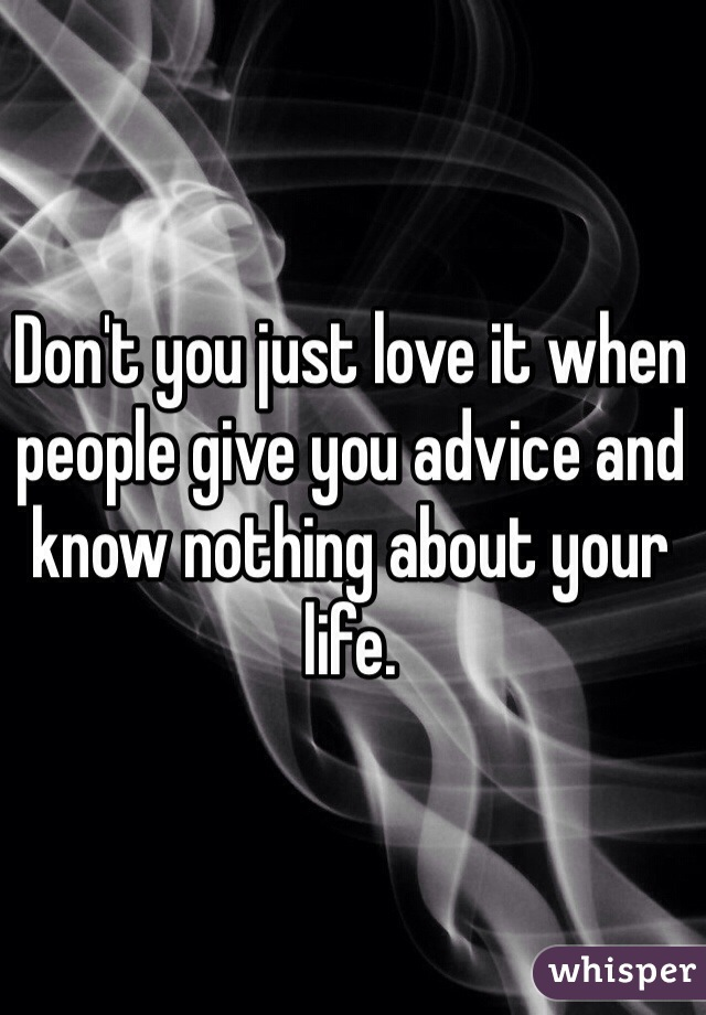 Don't you just love it when people give you advice and know nothing about your life.
