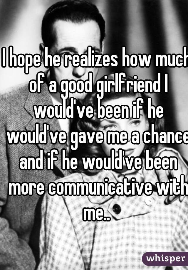 I hope he realizes how much of a good girlfriend I would've been if he would've gave me a chance and if he would've been more communicative with me..