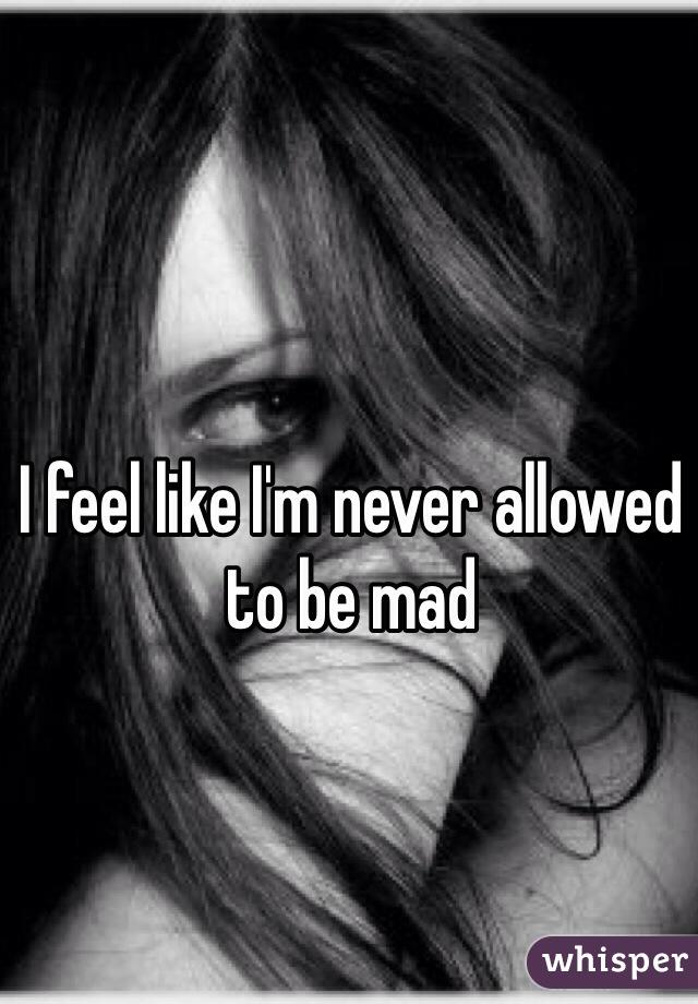 I feel like I'm never allowed to be mad