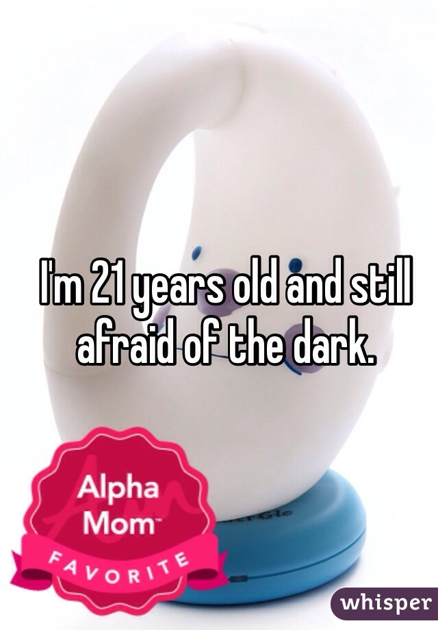 I'm 21 years old and still afraid of the dark.