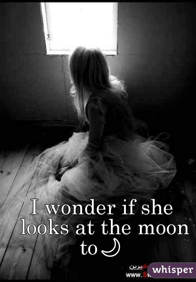 I wonder if she looks at the moon to🌙