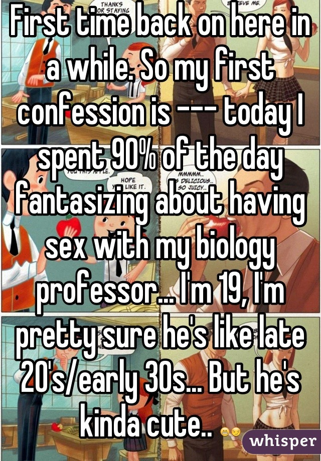 First time back on here in a while. So my first confession is --- today I spent 90% of the day fantasizing about having sex with my biology professor... I'm 19, I'm pretty sure he's like late 20's/early 30s... But he's kinda cute.. 😁😏