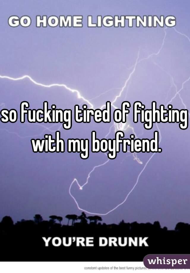 so fucking tired of fighting with my boyfriend.