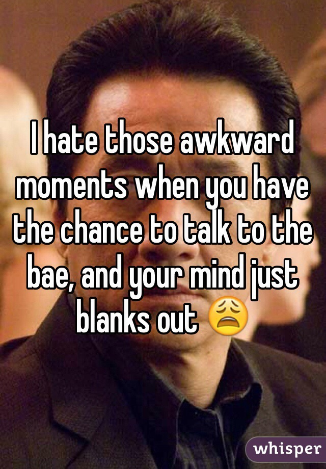 I hate those awkward moments when you have the chance to talk to the bae, and your mind just blanks out 😩