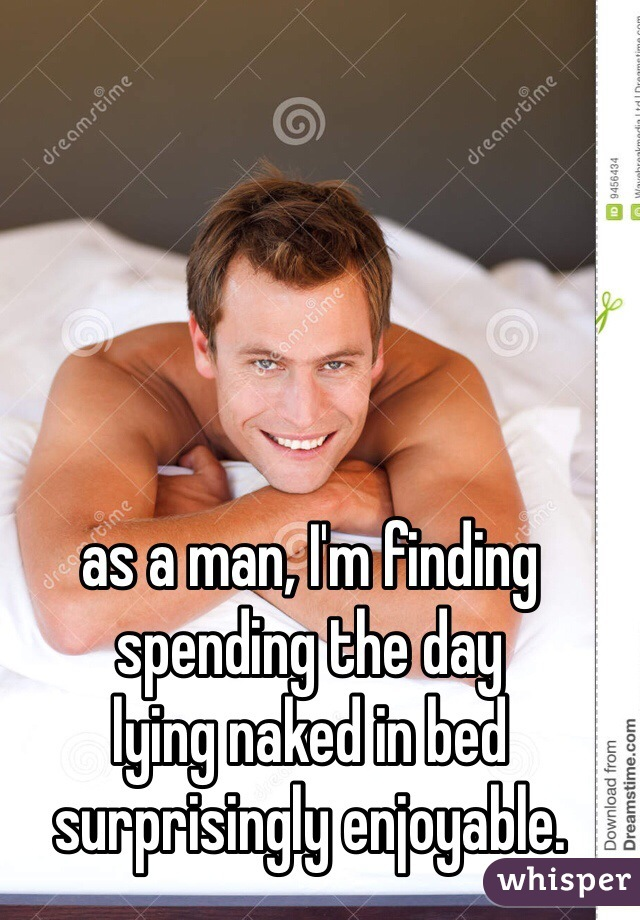 as a man, I'm finding spending the day  lying naked in bed surprisingly enjoyable.