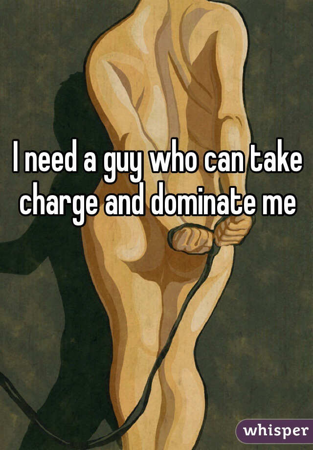 I need a guy who can take charge and dominate me