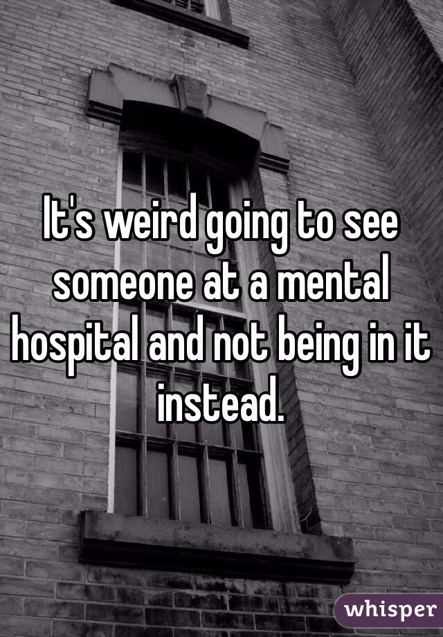 It's weird going to see someone at a mental hospital and not being in it instead.