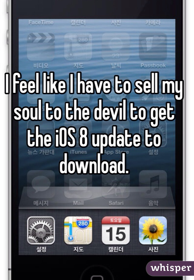 I feel like I have to sell my soul to the devil to get the iOS 8 update to download.