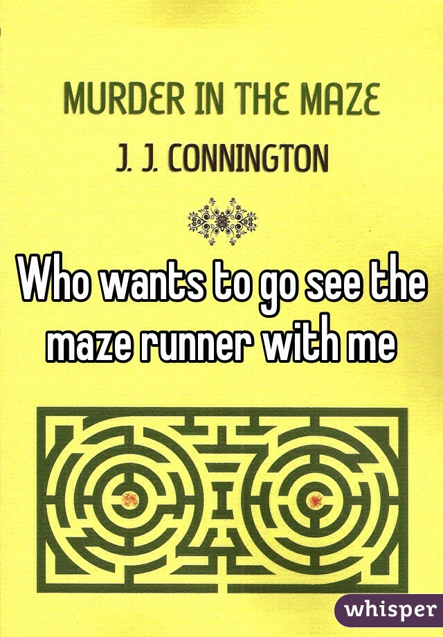 Who wants to go see the maze runner with me