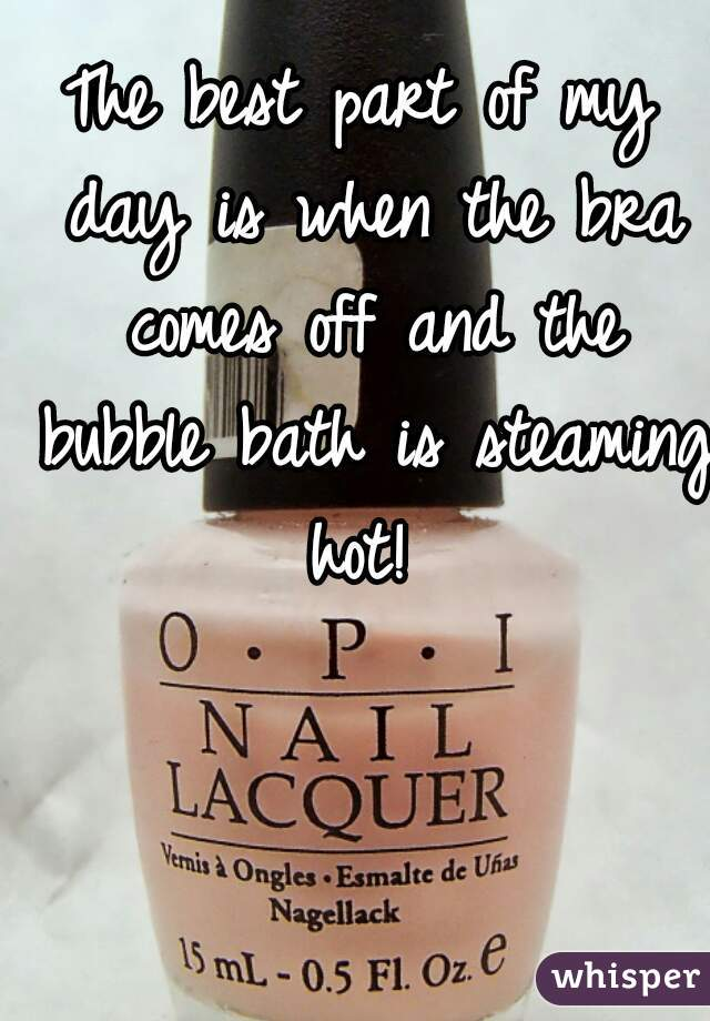 The best part of my day is when the bra comes off and the bubble bath is steaming hot!