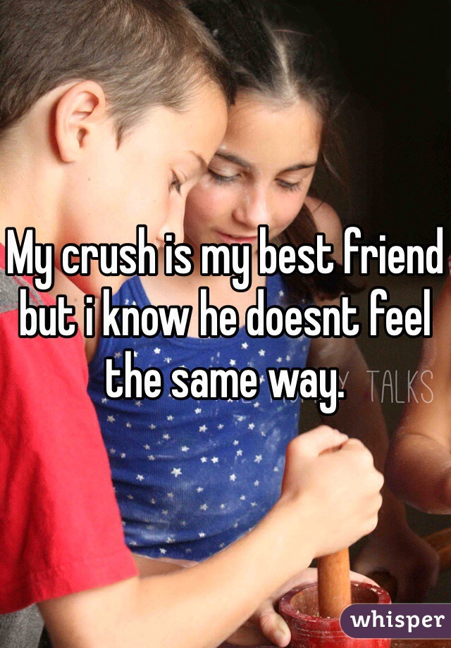 My crush is my best friend but i know he doesnt feel the same way.