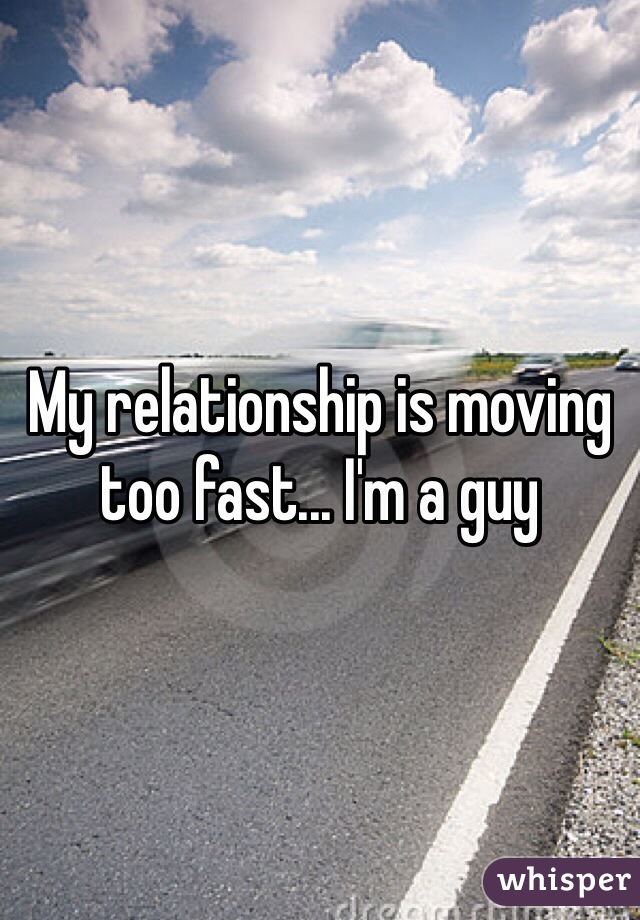 My relationship is moving too fast... I'm a guy