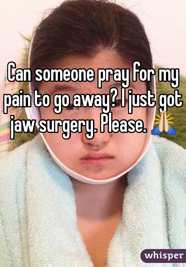 Can someone pray for my pain to go away? I just got jaw surgery. Please. 🙏