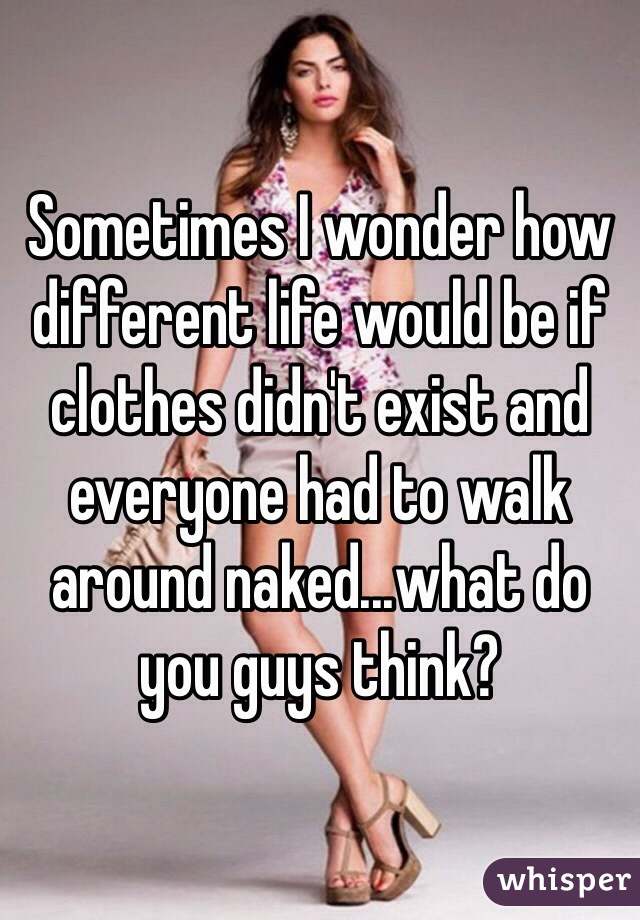Sometimes I wonder how different life would be if clothes didn't exist and everyone had to walk around naked...what do you guys think?