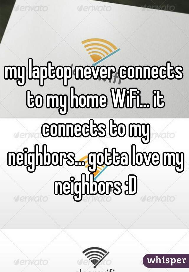 my laptop never connects to my home WiFi... it connects to my neighbors... gotta love my neighbors :D