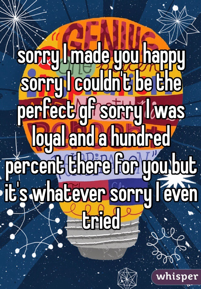 sorry I made you happy sorry I couldn't be the perfect gf sorry I was loyal and a hundred percent there for you but it's whatever sorry I even tried