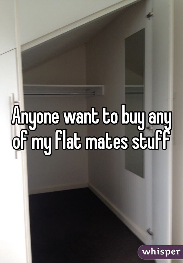 Anyone want to buy any of my flat mates stuff
