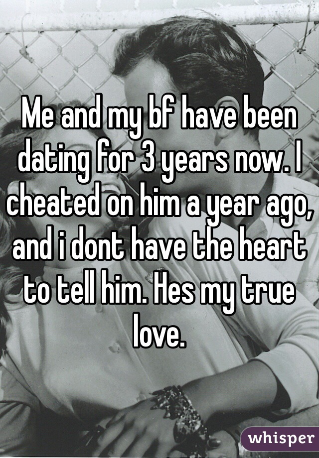 Me and my bf have been dating for 3 years now. I cheated on him a year ago, and i dont have the heart to tell him. Hes my true love.